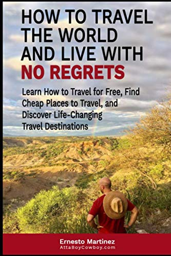 How to Travel the World and Live with No Regrets.: Learn How to Travel for Free, Find Cheap Places to Travel, and Discover Life-Changing Travel Destinations. (Cheap Flights)