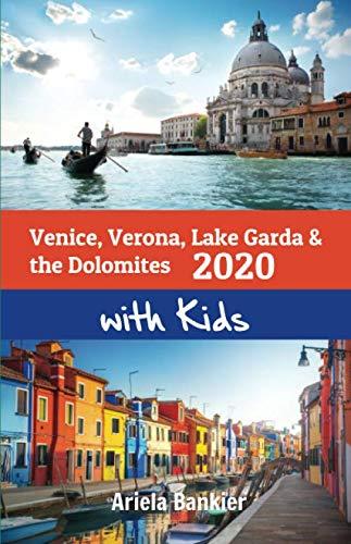 Venice, Verona, Lake Garda & the Dolomites with Kids 2020: Venice, Verona, Lake Garda and the Dolomites Travel Guide 2020