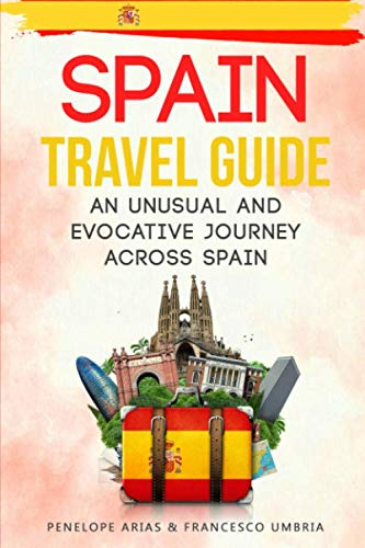 Spain Travel Guide: an Unusual and Evocative Journey Across Spain